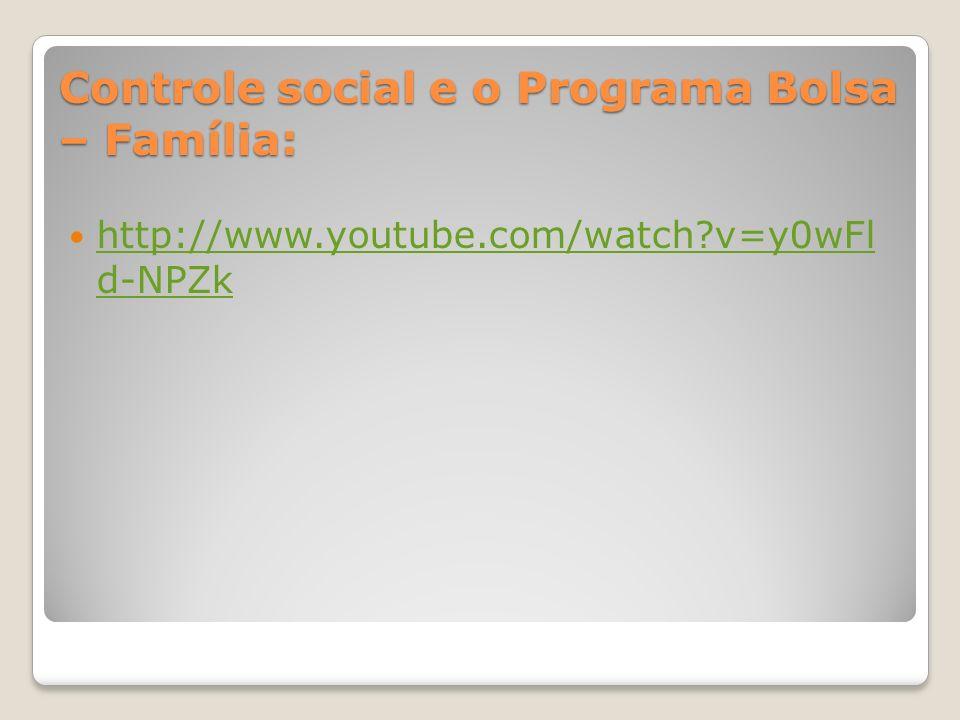 Controle social e o Programa Bolsa – Família: http://www.youtube.com/watch?v=y0wFl d-NPZk http://www.youtube.com/watch?v=y0wFl d-NPZk