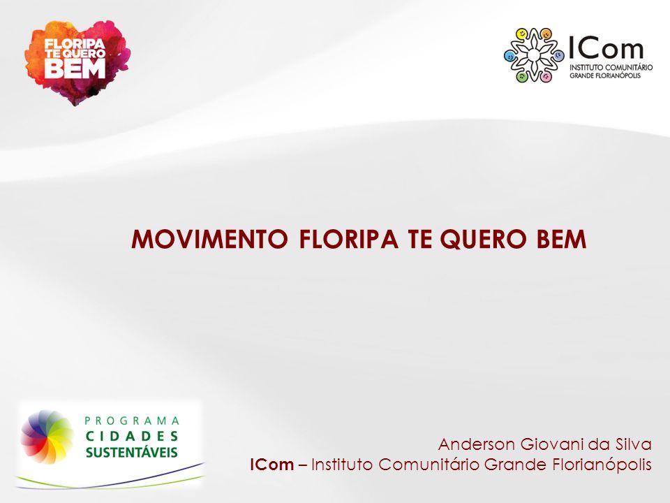 MOVIMENTO FLORIPA TE QUERO BEM Anderson Giovani da Silva ICom – Instituto Comunitário Grande Florianópolis