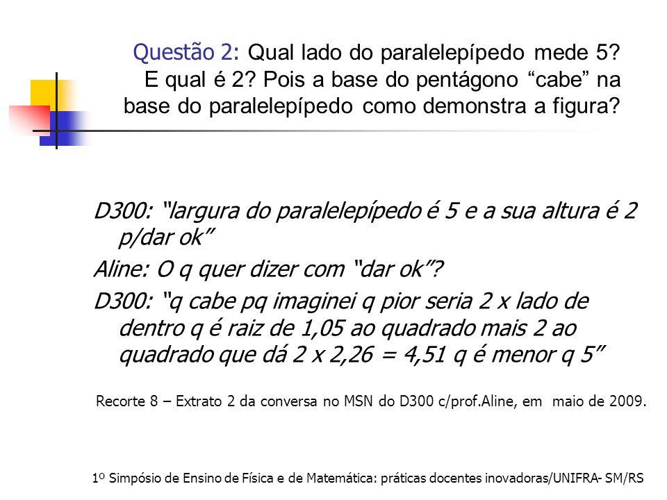 1º Simpósio de Ensino de Física e de Matemática: práticas docentes inovadoras/UNIFRA- SM/RS D300: largura do paralelepípedo é 5 e a sua altura é 2 p/d