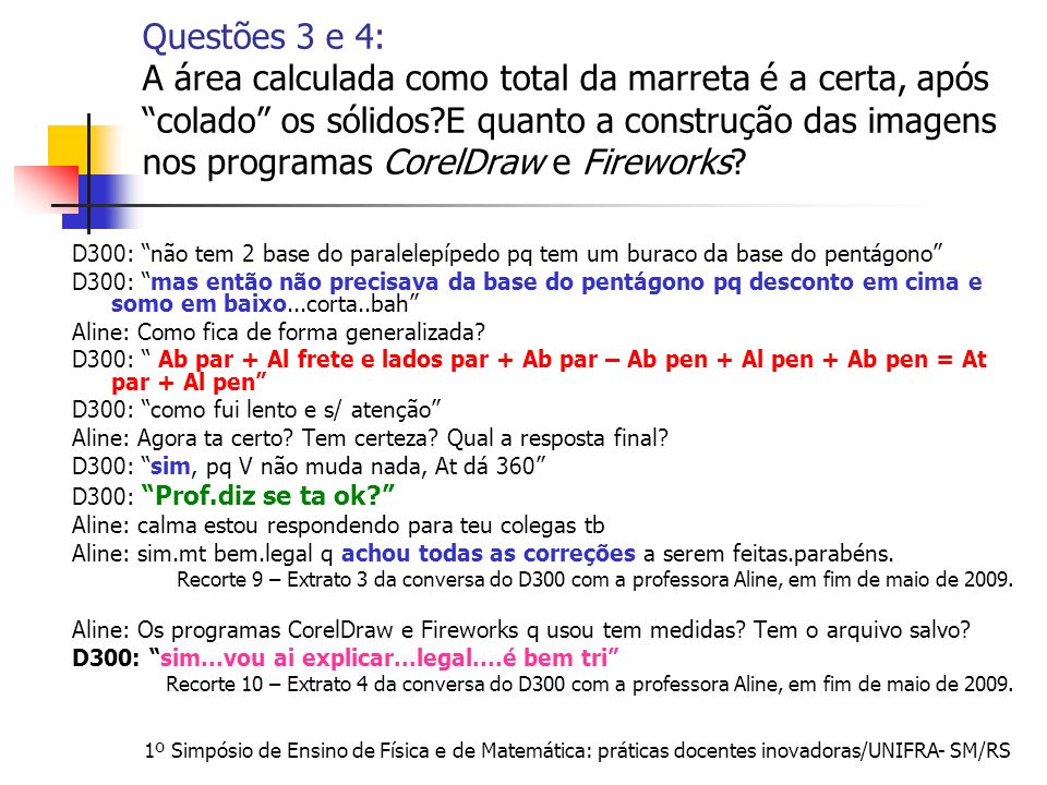 1º Simpósio de Ensino de Física e de Matemática: práticas docentes inovadoras/UNIFRA- SM/RS Questões 3 e 4: A área calculada como total da marreta é a