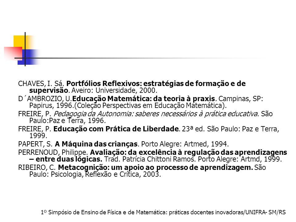 1º Simpósio de Ensino de Física e de Matemática: práticas docentes inovadoras/UNIFRA- SM/RS CHAVES, I. Sá. Portfólios Reflexivos: estratégias de forma