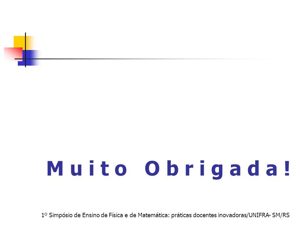 1º Simpósio de Ensino de Física e de Matemática: práticas docentes inovadoras/UNIFRA- SM/RS M u i t o O b r i g a d a !