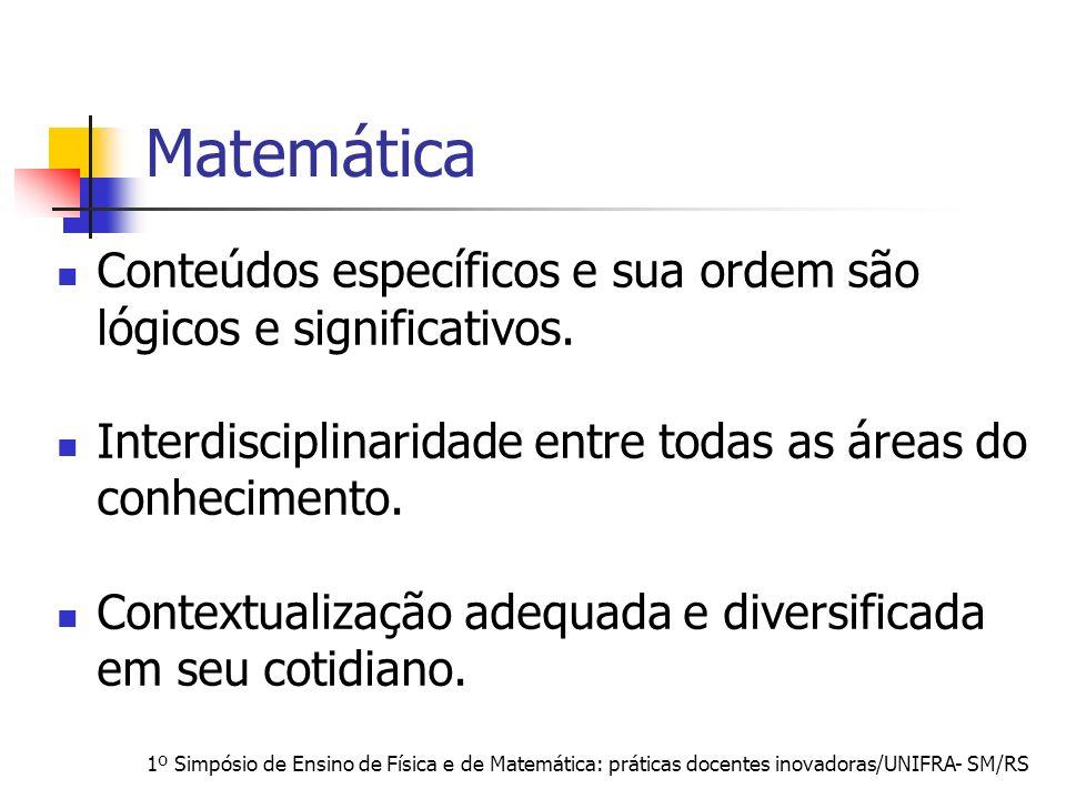 1º Simpósio de Ensino de Física e de Matemática: práticas docentes inovadoras/UNIFRA- SM/RS Matemática Conteúdos específicos e sua ordem são lógicos e