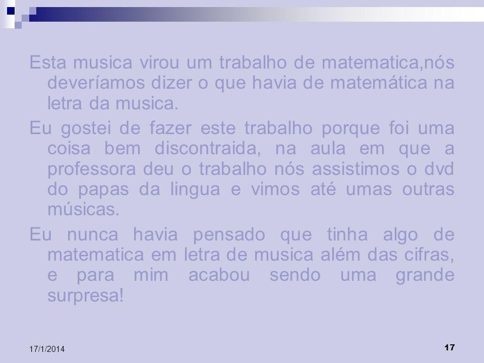 17 17/1/2014 Esta musica virou um trabalho de matematica,nós deveríamos dizer o que havia de matemática na letra da musica. Eu gostei de fazer este tr