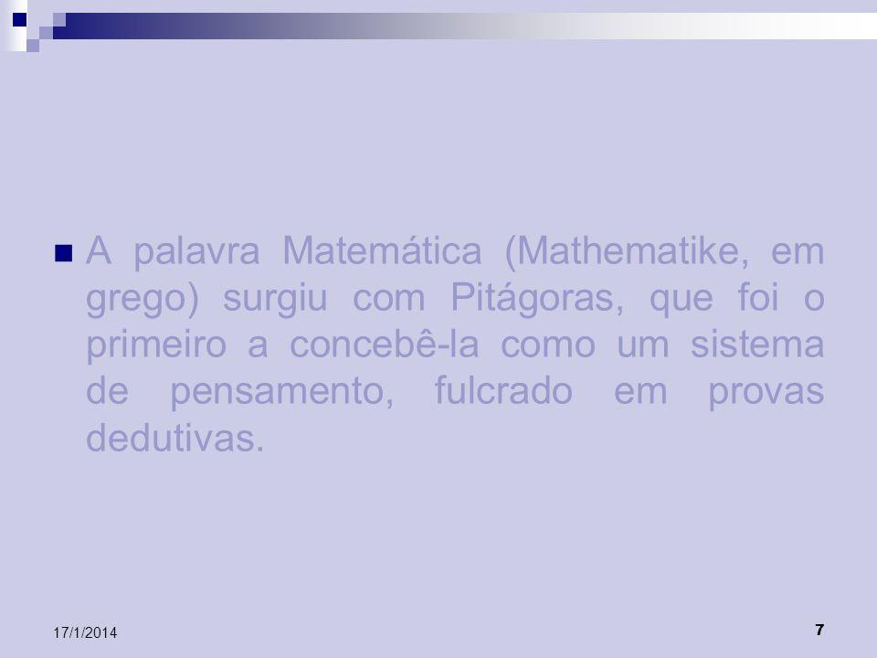 7 17/1/2014 A palavra Matemática (Mathematike, em grego) surgiu com Pitágoras, que foi o primeiro a concebê-la como um sistema de pensamento, fulcrado