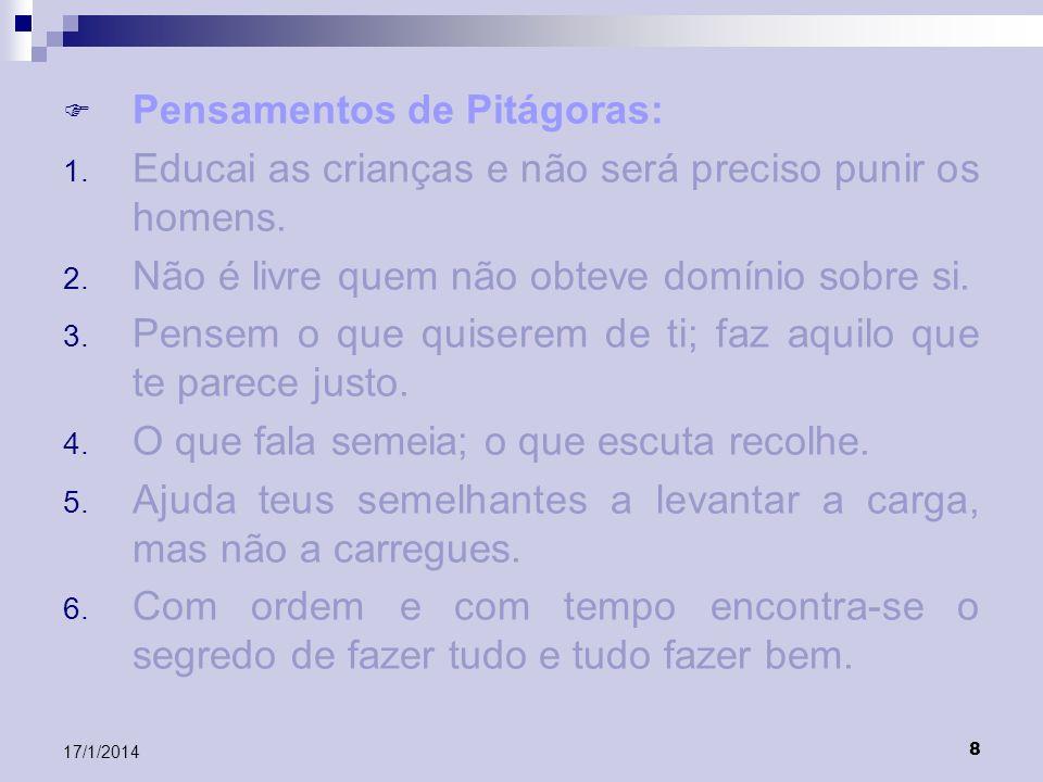 8 17/1/2014 Pensamentos de Pitágoras: 1. Educai as crianças e não será preciso punir os homens. 2. Não é livre quem não obteve domínio sobre si. 3. Pe