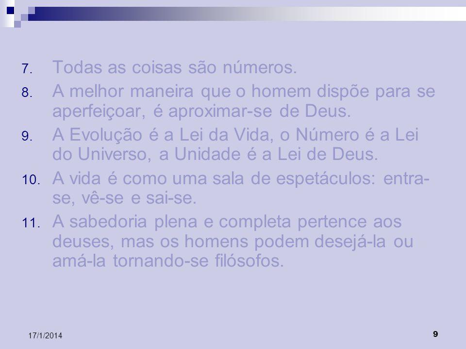 9 17/1/2014 7. Todas as coisas são números. 8. A melhor maneira que o homem dispõe para se aperfeiçoar, é aproximar-se de Deus. 9. A Evolução é a Lei