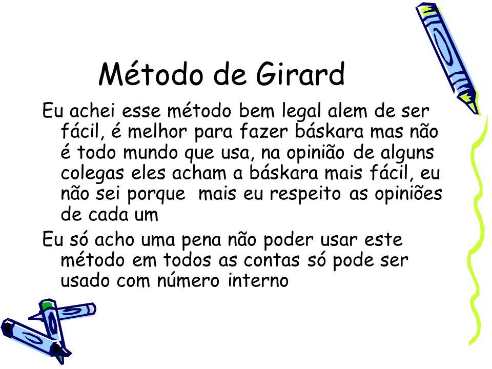 Método de Girard Eu achei esse método bem legal alem de ser fácil, é melhor para fazer báskara mas não é todo mundo que usa, na opinião de alguns cole