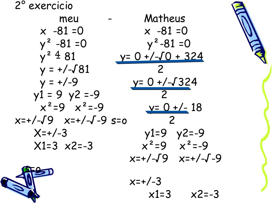 2° exercicio meu - Matheus x -81 =0 x -81 =0 y² -81 =0 y²-81 =0 y² = 81 y= 0 +/-0 + 324 y = +/-81 2 y = +/-9 y= 0 +/-324 y1 = 9 y2 =-9 2 x²=9 x²=-9 y=