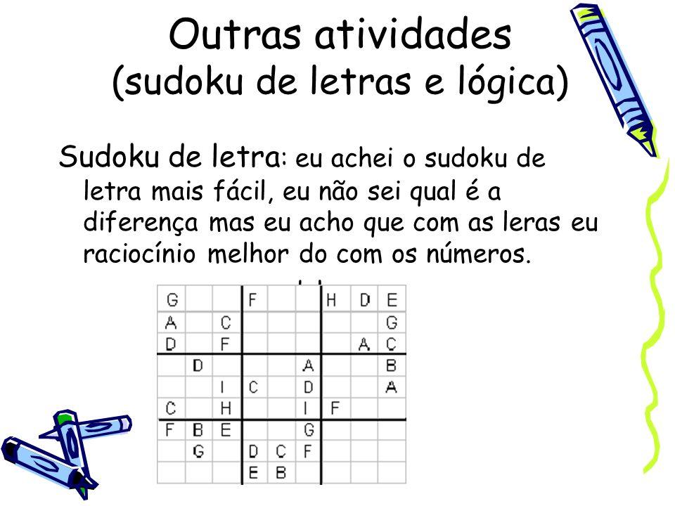 Outras atividades (sudoku de letras e lógica) Sudoku de letra : eu achei o sudoku de letra mais fácil, eu não sei qual é a diferença mas eu acho que c