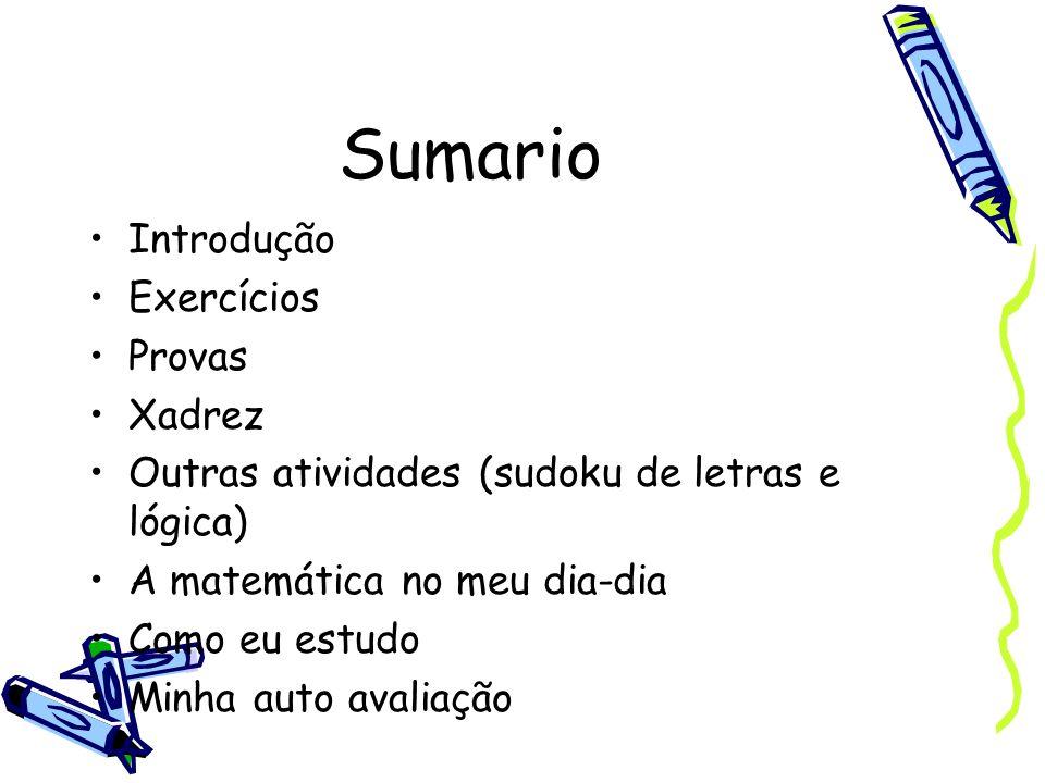 Sumario Introdução Exercícios Provas Xadrez Outras atividades (sudoku de letras e lógica) A matemática no meu dia-dia Como eu estudo Minha auto avalia