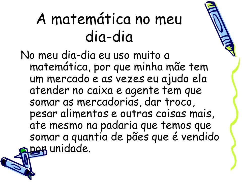 A matemática no meu dia-dia No meu dia-dia eu uso muito a matemática, por que minha mãe tem um mercado e as vezes eu ajudo ela atender no caixa e agen