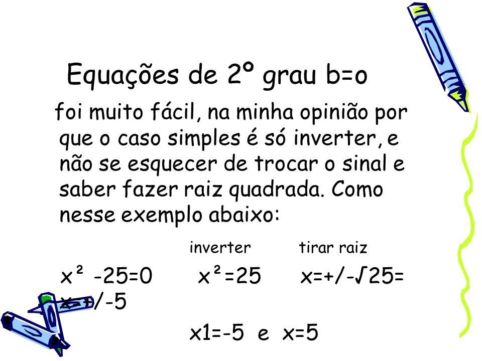 Equações de 2º grau b=o foi muito fácil, na minha opinião por que o caso simples é só inverter, e não se esquecer de trocar o sinal e saber fazer raiz