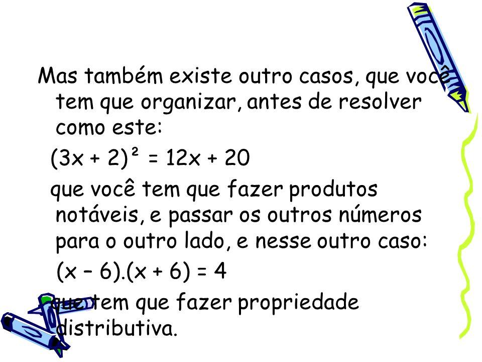 Mas também existe outro casos, que você tem que organizar, antes de resolver como este: (3x + 2)² = 12x + 20 que você tem que fazer produtos notáveis,