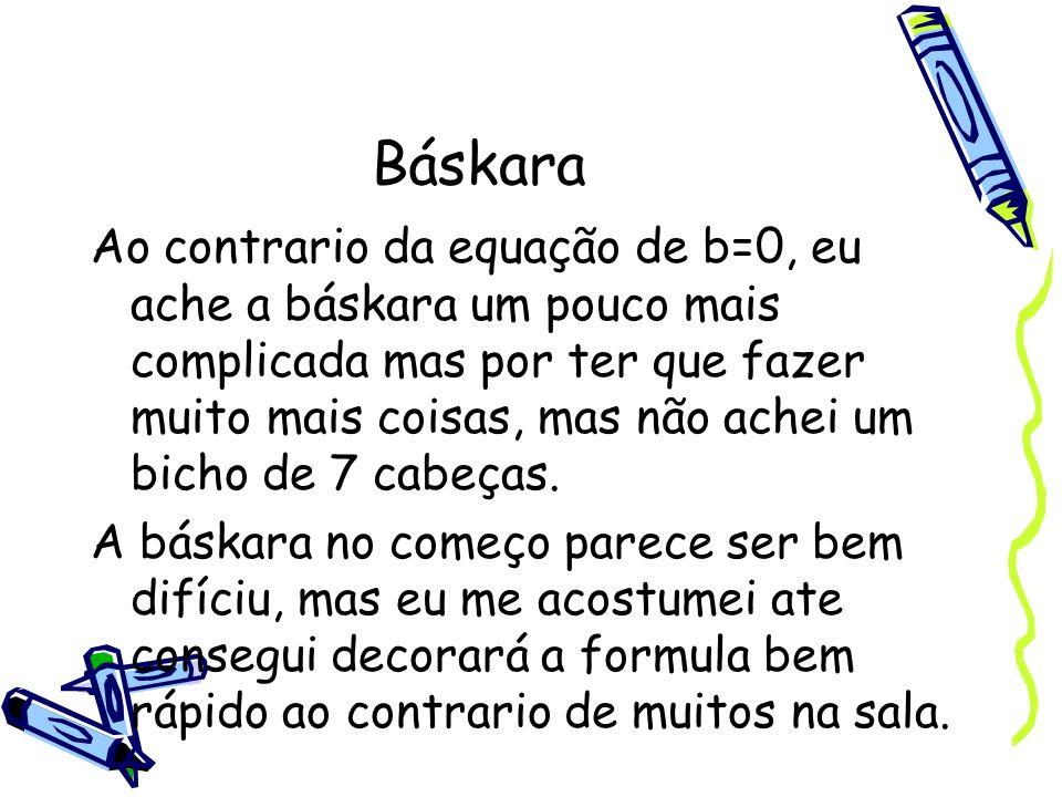Báskara Ao contrario da equação de b=0, eu ache a báskara um pouco mais complicada mas por ter que fazer muito mais coisas, mas não achei um bicho de