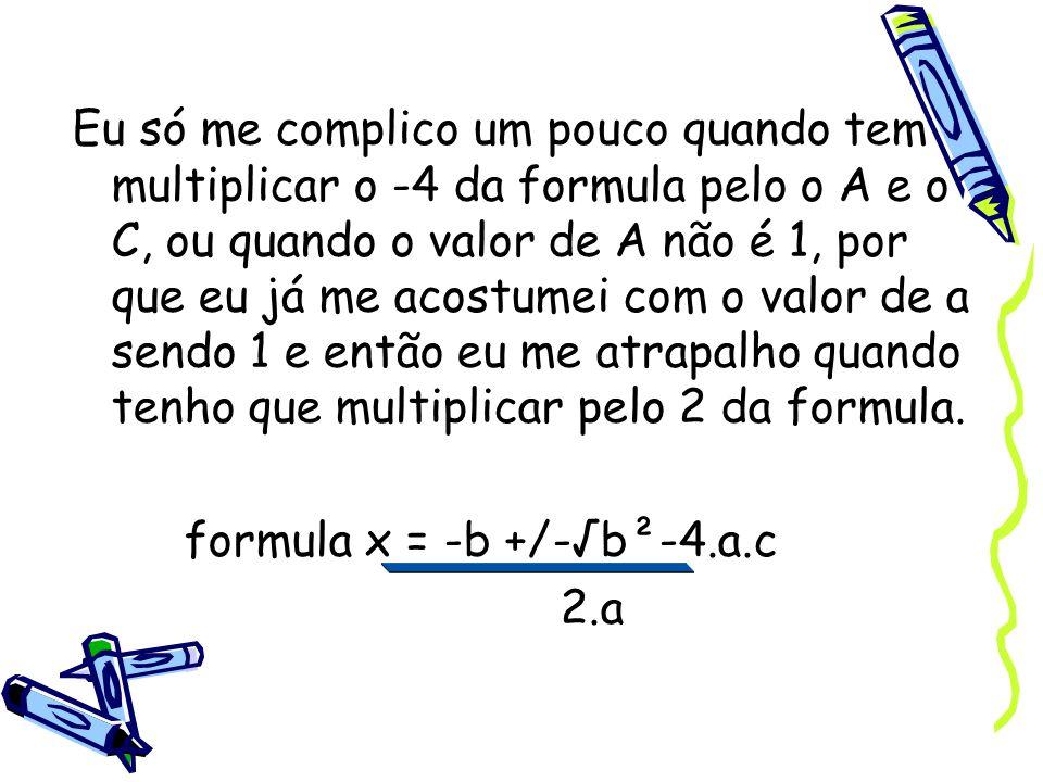 Eu só me complico um pouco quando tem multiplicar o -4 da formula pelo o A e o C, ou quando o valor de A não é 1, por que eu já me acostumei com o val