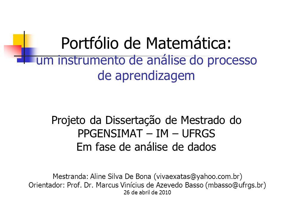 Portfólio de Matemática: um instrumento de análise do processo de aprendizagem Projeto da Dissertação de Mestrado do PPGENSIMAT – IM – UFRGS Em fase d