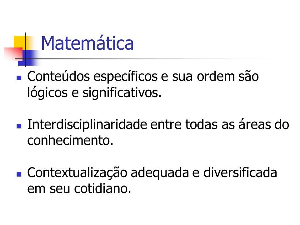 Matemática Conteúdos específicos e sua ordem são lógicos e significativos. Interdisciplinaridade entre todas as áreas do conhecimento. Contextualizaçã