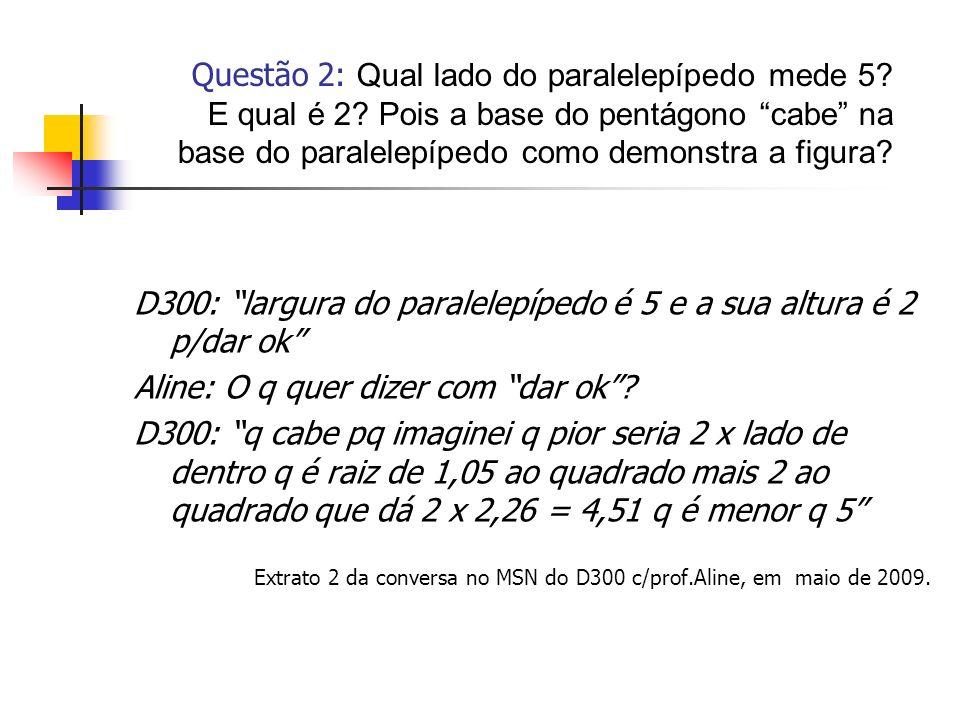 D300: largura do paralelepípedo é 5 e a sua altura é 2 p/dar ok Aline: O q quer dizer com dar ok? D300: q cabe pq imaginei q pior seria 2 x lado de de