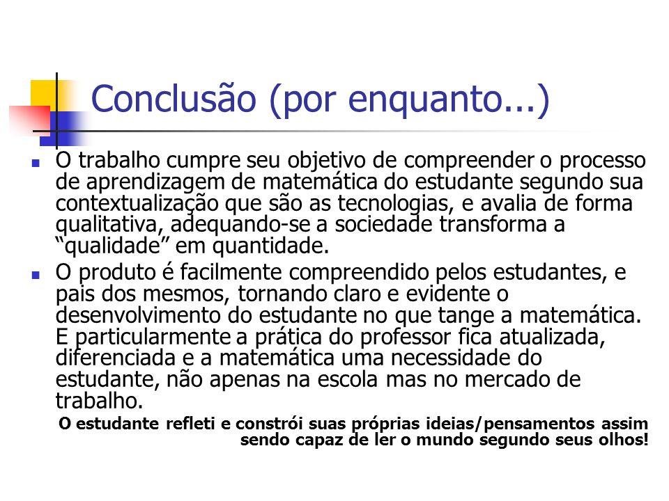 Conclusão (por enquanto...) O trabalho cumpre seu objetivo de compreender o processo de aprendizagem de matemática do estudante segundo sua contextual