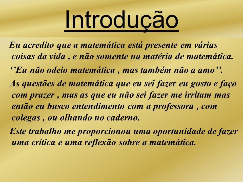 Introdução Eu acredito que a matemática está presente em várias coisas da vida, e não somente na matéria de matemática. Eu não odeio matemática, mas t