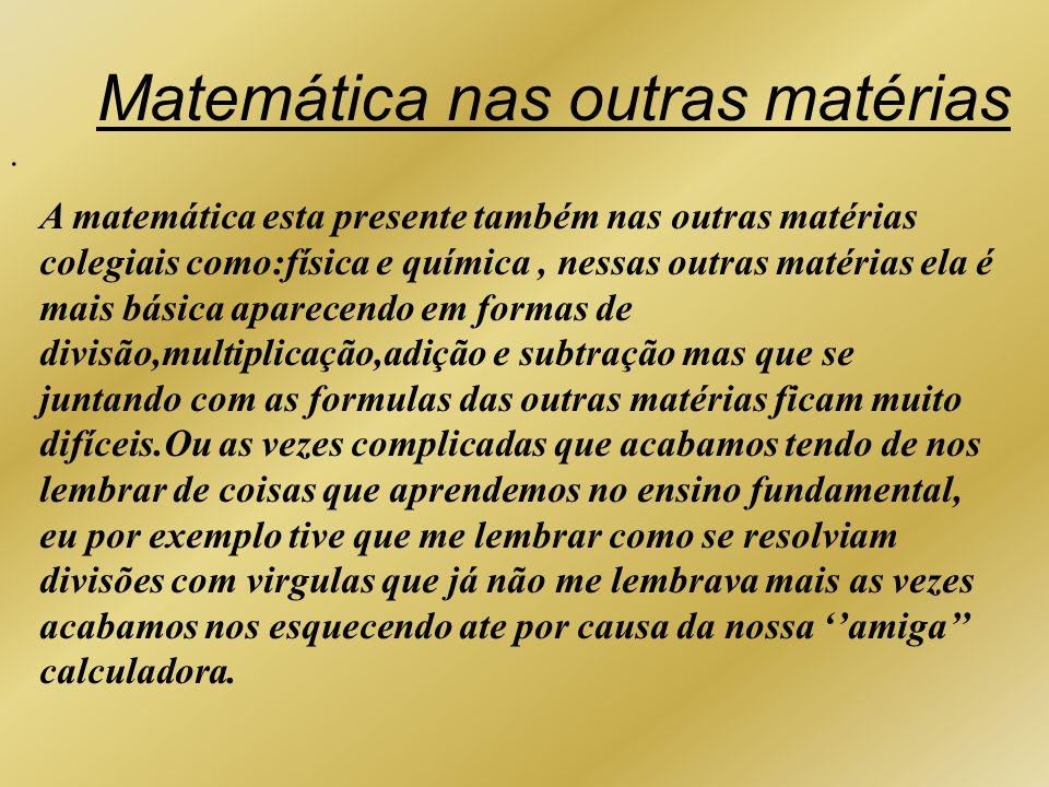 . Matemática nas outras matérias A matemática esta presente também nas outras matérias colegiais como:física e química, nessas outras matérias ela é m