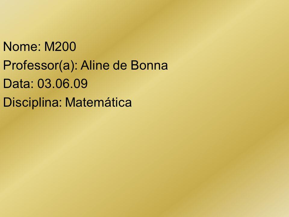 Nome: M200 Professor(a): Aline de Bonna Data: 03.06.09 Disciplina: Matemática