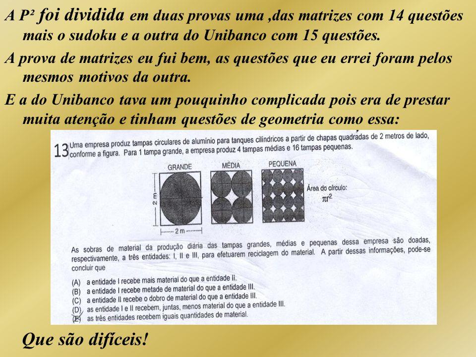 A P² foi dividida em duas provas uma,das matrizes com 14 questões mais o sudoku e a outra do Unibanco com 15 questões. A prova de matrizes eu fui bem,