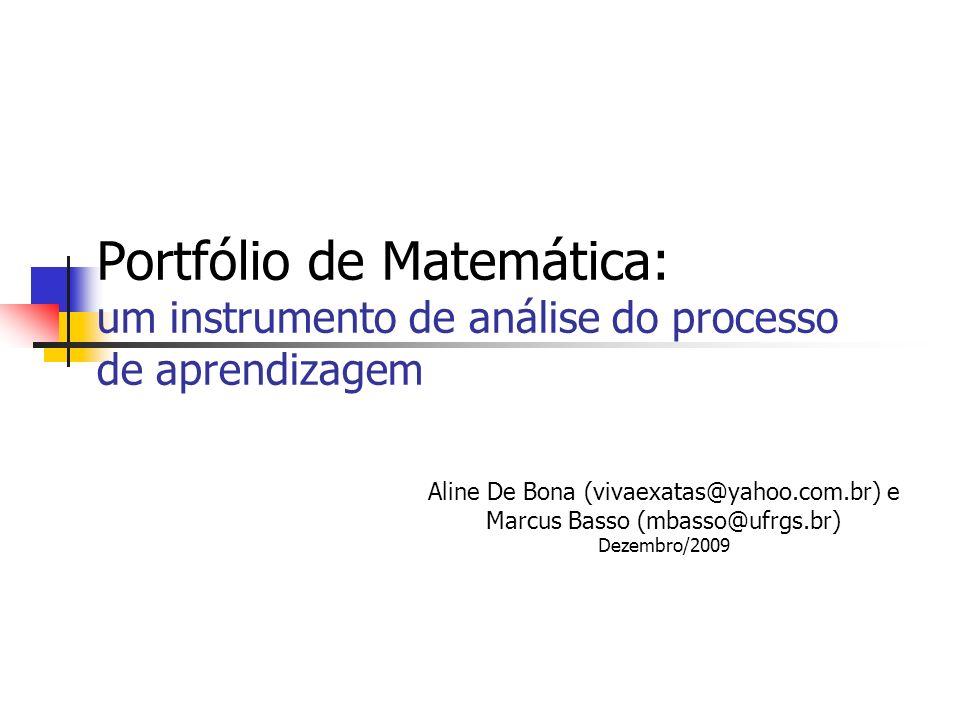 Portfólio de Matemática: um instrumento de análise do processo de aprendizagem Aline De Bona (vivaexatas@yahoo.com.br) e Marcus Basso (mbasso@ufrgs.br
