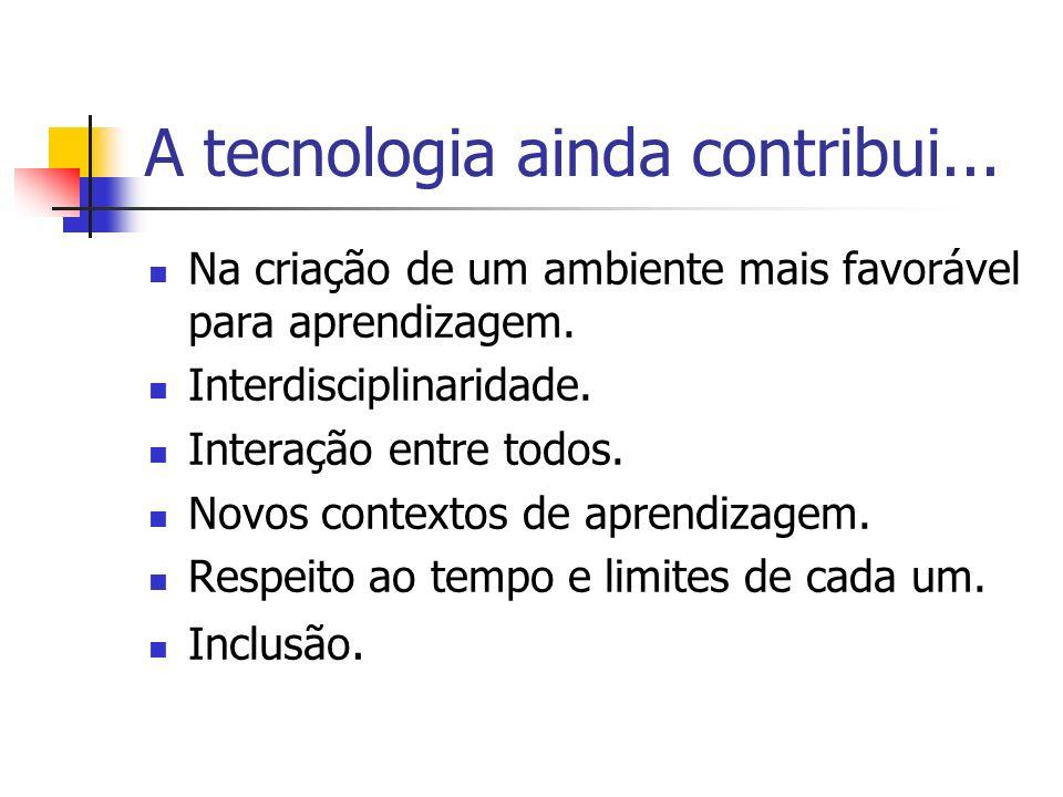 A tecnologia ainda contribui... Na criação de um ambiente mais favorável para aprendizagem. Interdisciplinaridade. Interação entre todos. Novos contex