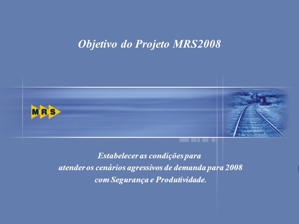 29 Estabelecer as condições para atender os cenários agressivos de demanda para 2008 com Segurança e Produtividade. Objetivo do Projeto MRS2008