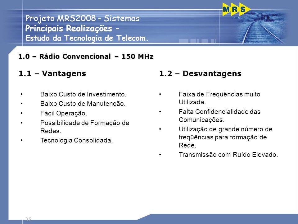 38 Projeto MRS2008 - Sistemas Principais Realizações - Estudo da Tecnologia de Telecom. 1.0 – Rádio Convencional – 150 MHz 1.1 – Vantagens Baixo Custo