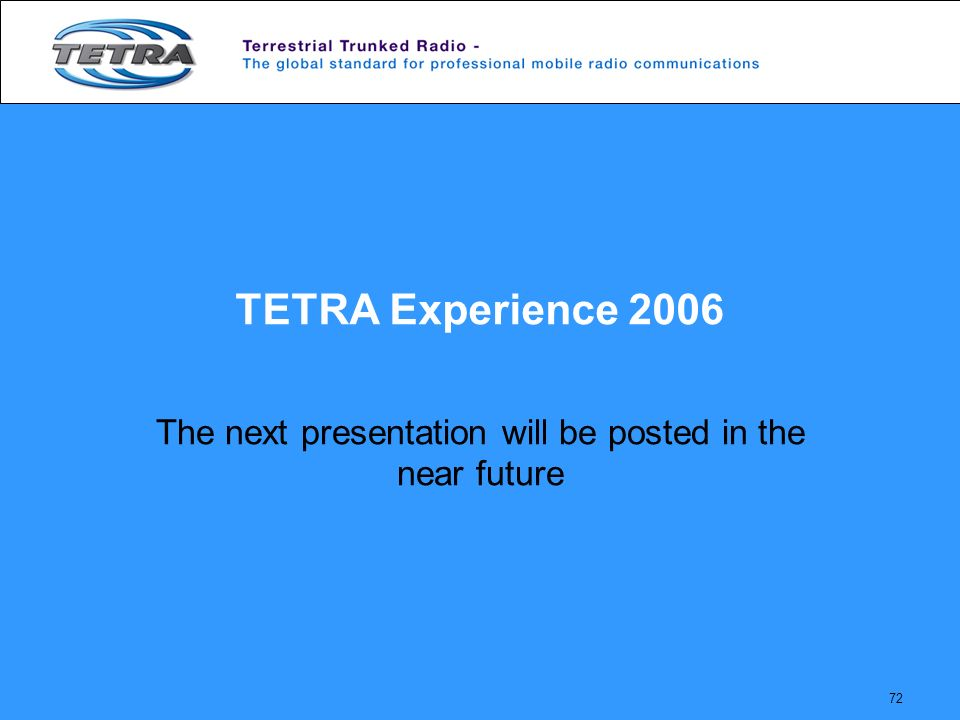 72 TETRA Experience 2006 The next presentation will be posted in the near future