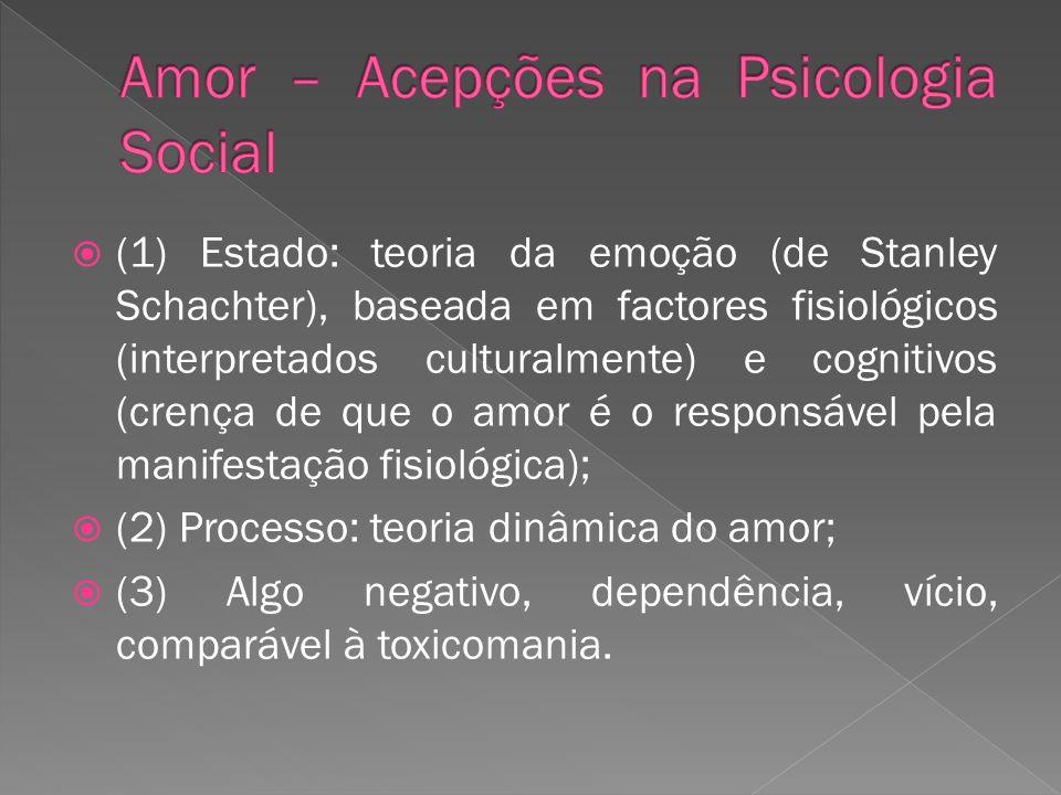 (1) Estado: teoria da emoção (de Stanley Schachter), baseada em factores fisiológicos (interpretados culturalmente) e cognitivos (crença de que o amor