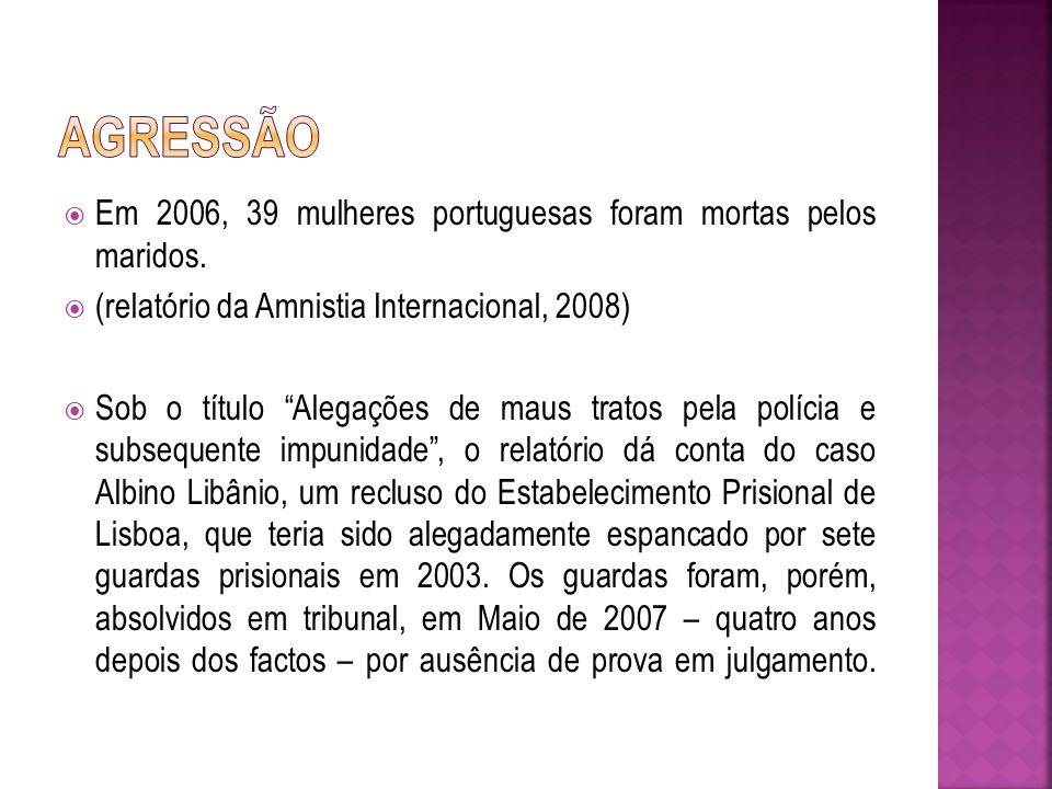 Em 2006, 39 mulheres portuguesas foram mortas pelos maridos. (relatório da Amnistia Internacional, 2008) Sob o título Alegações de maus tratos pela po