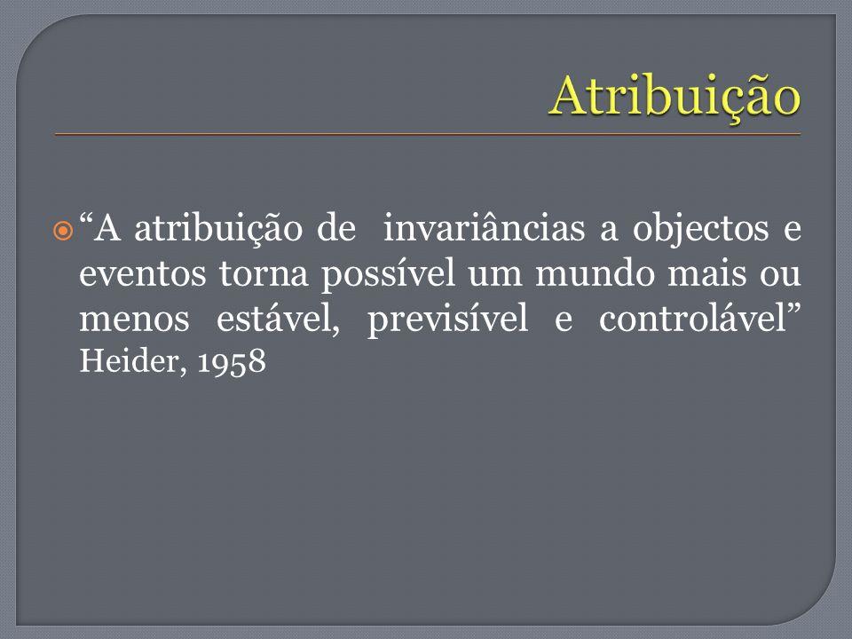 A atribuição de invariâncias a objectos e eventos torna possível um mundo mais ou menos estável, previsível e controlável Heider, 1958
