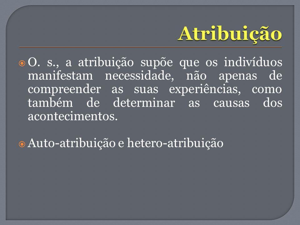 O. s., a atribuição supõe que os indivíduos manifestam necessidade, não apenas de compreender as suas experiências, como também de determinar as causa