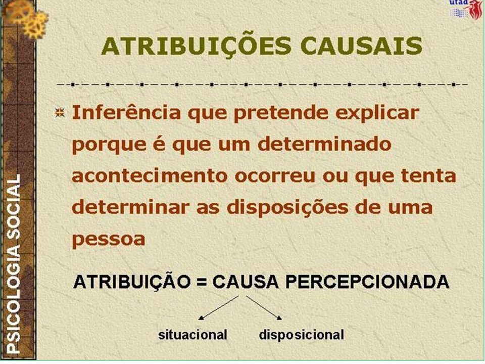 (1) Atribuições Causais: Efectuadas a propósito de um acontecimento: Causas que expliquem o sucesso ou o fracasso; Causas que expliquem uma falta de controlo sobre um acontecimento.