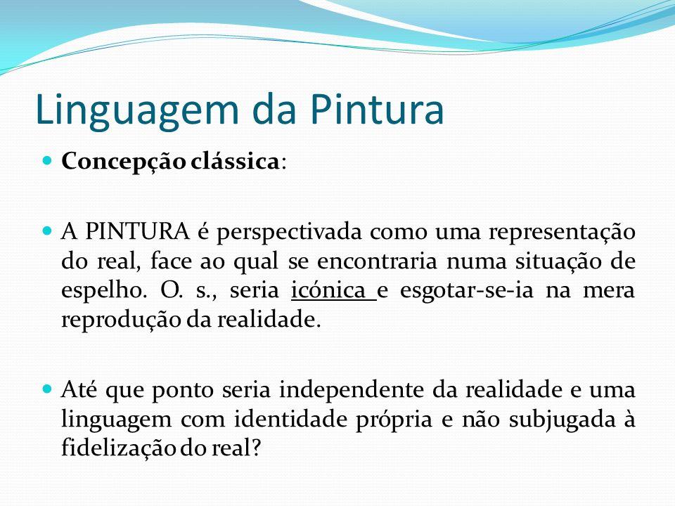 Linguagem da Pintura Concepção clássica: A PINTURA é perspectivada como uma representação do real, face ao qual se encontraria numa situação de espelho.