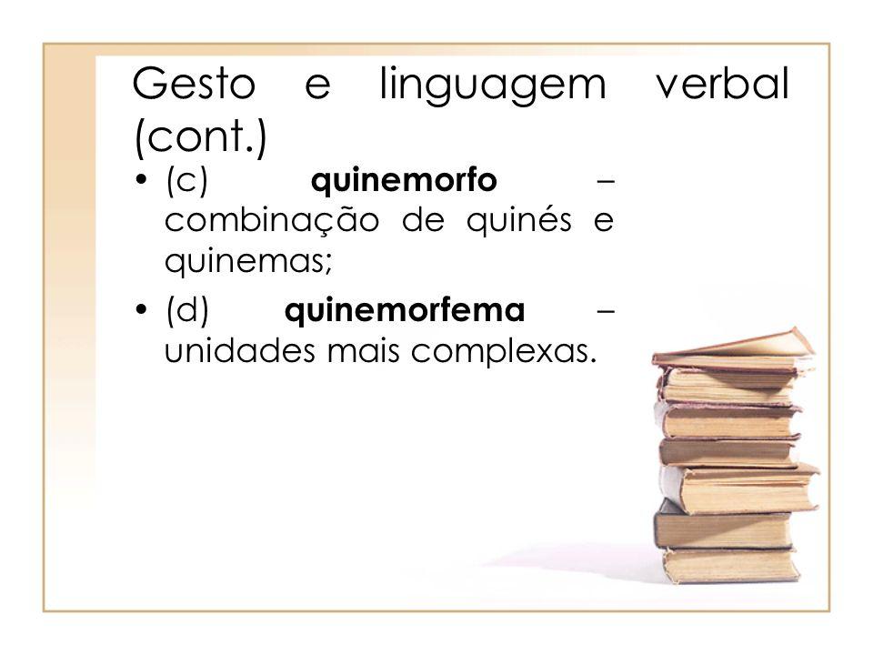 Gesto e linguagem verbal (cont.) (c) quinemorfo – combinação de quinés e quinemas; (d) quinemorfema – unidades mais complexas.
