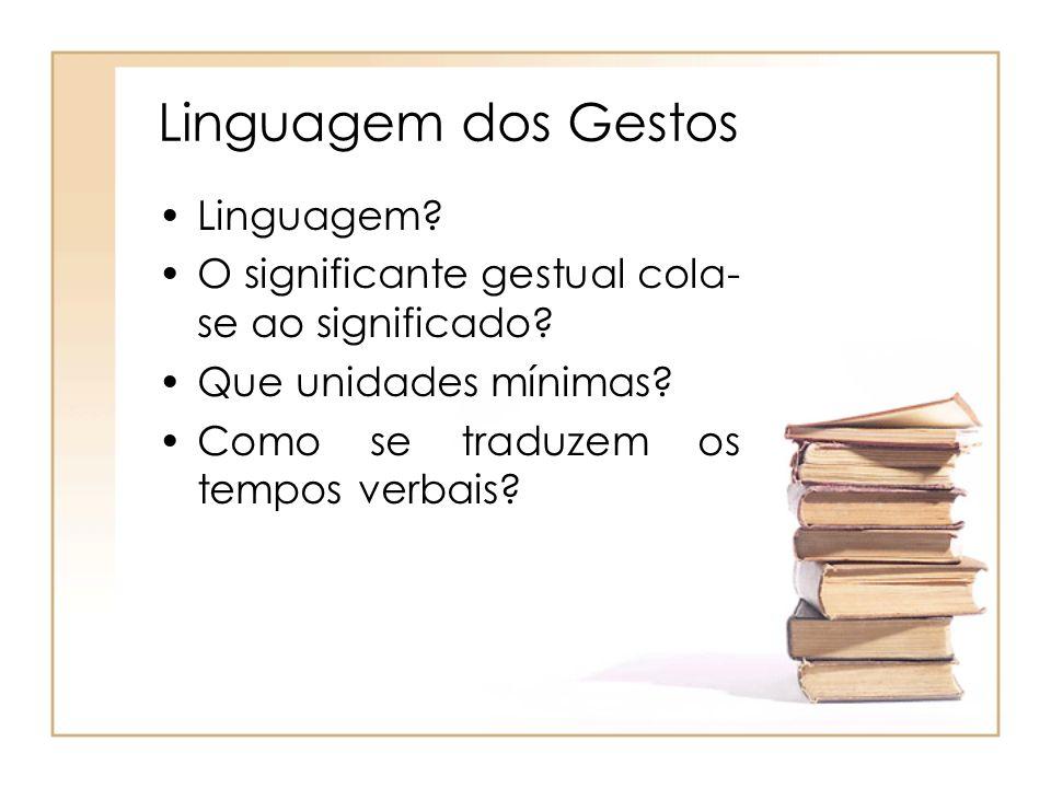 Linguagem? O significante gestual cola- se ao significado? Que unidades mínimas? Como se traduzem os tempos verbais?