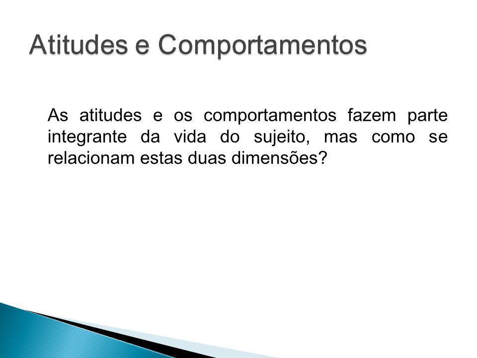 As atitudes e os comportamentos fazem parte integrante da vida do sujeito, mas como se relacionam estas duas dimensões?