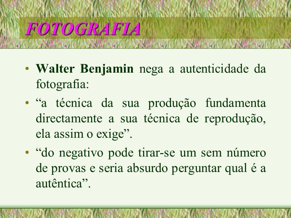 FOTOGRAFIA Walter Benjamin nega a autenticidade da fotografia: a técnica da sua produção fundamenta directamente a sua técnica de reprodução, ela assi