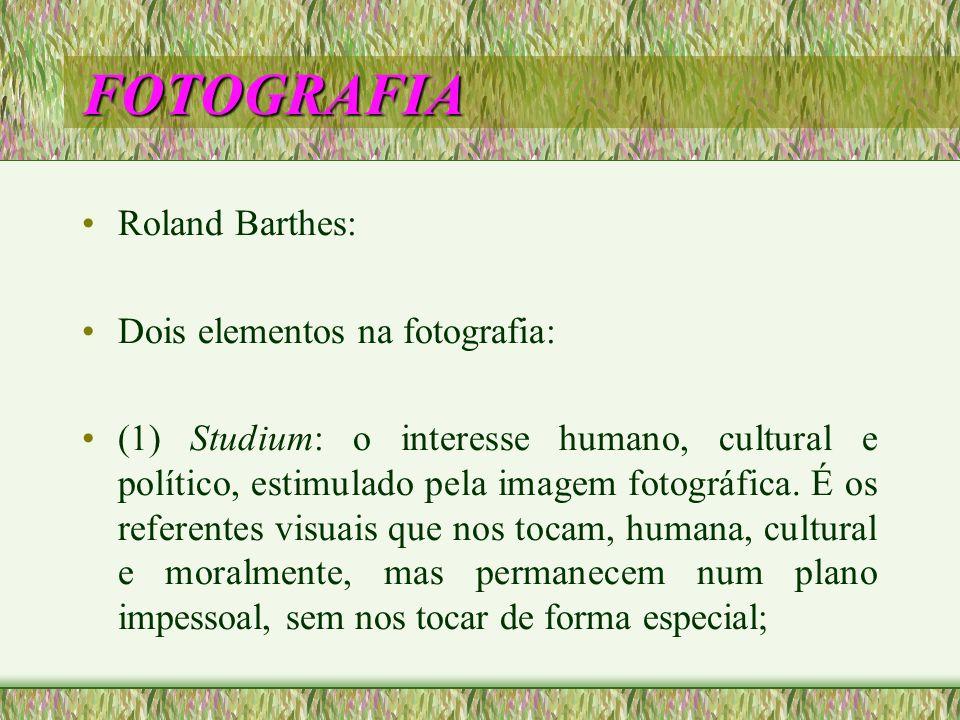 FOTOGRAFIA Roland Barthes: Dois elementos na fotografia: (1) Studium: o interesse humano, cultural e político, estimulado pela imagem fotográfica. É o