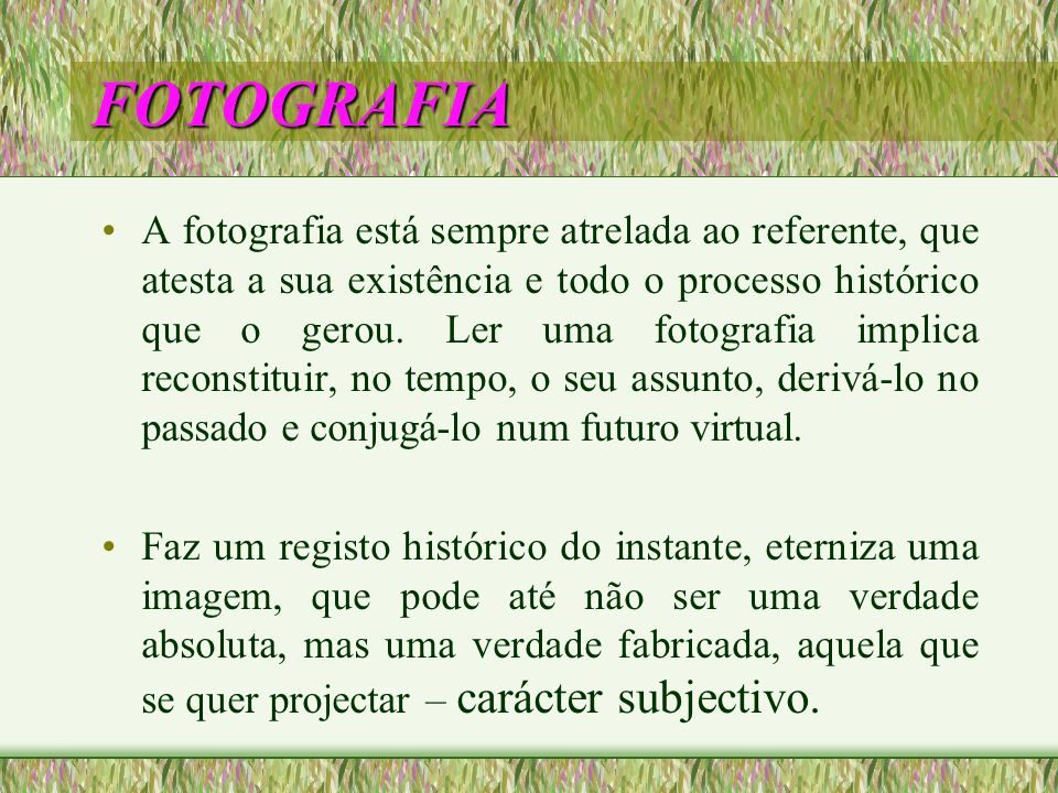 FOTOGRAFIA A fotografia está sempre atrelada ao referente, que atesta a sua existência e todo o processo histórico que o gerou. Ler uma fotografia imp