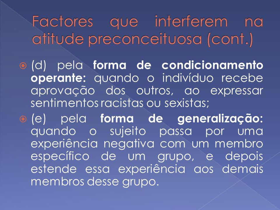 (d) pela forma de condicionamento operante: quando o indivíduo recebe aprovação dos outros, ao expressar sentimentos racistas ou sexistas; (e) pela fo