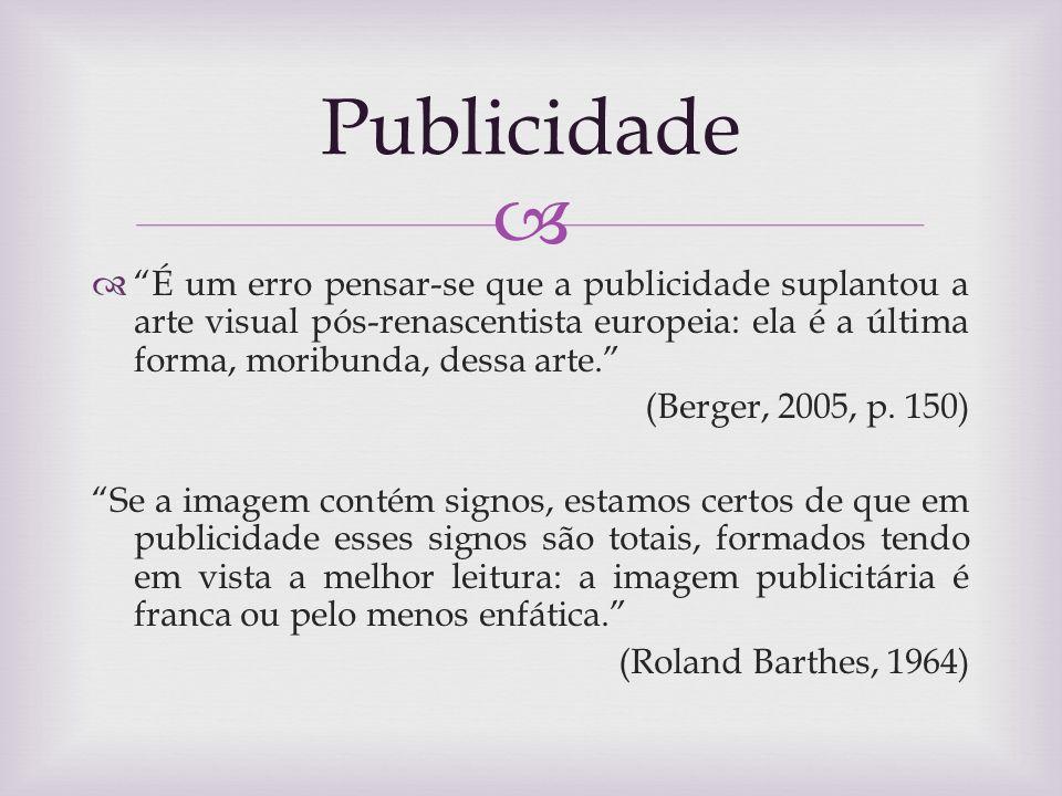 É um erro pensar-se que a publicidade suplantou a arte visual pós-renascentista europeia: ela é a última forma, moribunda, dessa arte. (Berger, 2005,