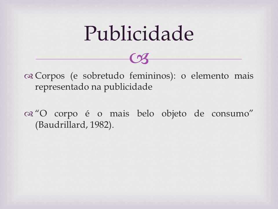 Corpos (e sobretudo femininos): o elemento mais representado na publicidade O corpo é o mais belo objeto de consumo (Baudrillard, 1982). Publicidade