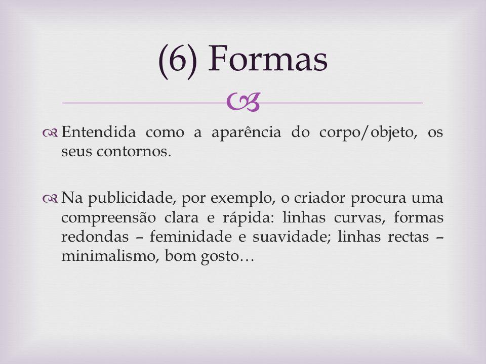 (6) Formas Entendida como a aparência do corpo/objeto, os seus contornos. Na publicidade, por exemplo, o criador procura uma compreensão clara e rápid