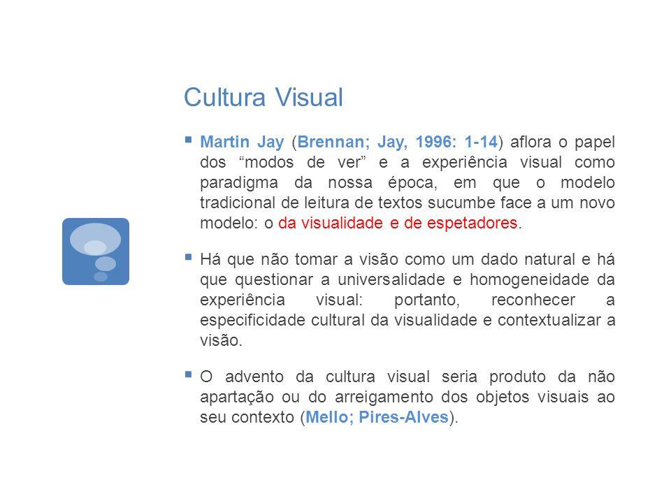 Cultura Visual Martin Jay (Brennan; Jay, 1996: 1-14) aflora o papel dos modos de ver e a experiência visual como paradigma da nossa época, em que o mo